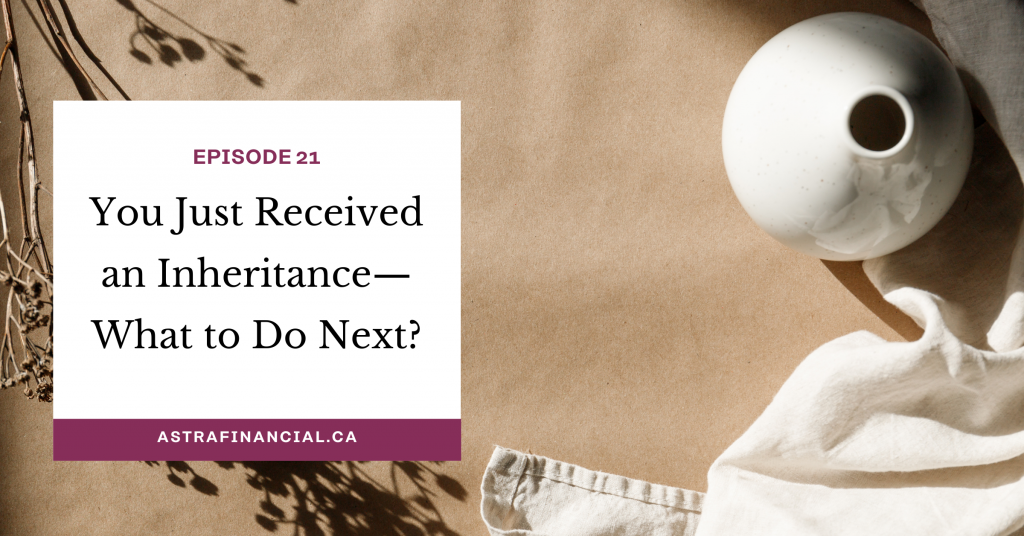 Episode 21 - You Just Received an Inheritance—What to do next? Practical Tips for an Emotional Time by Astra Financial