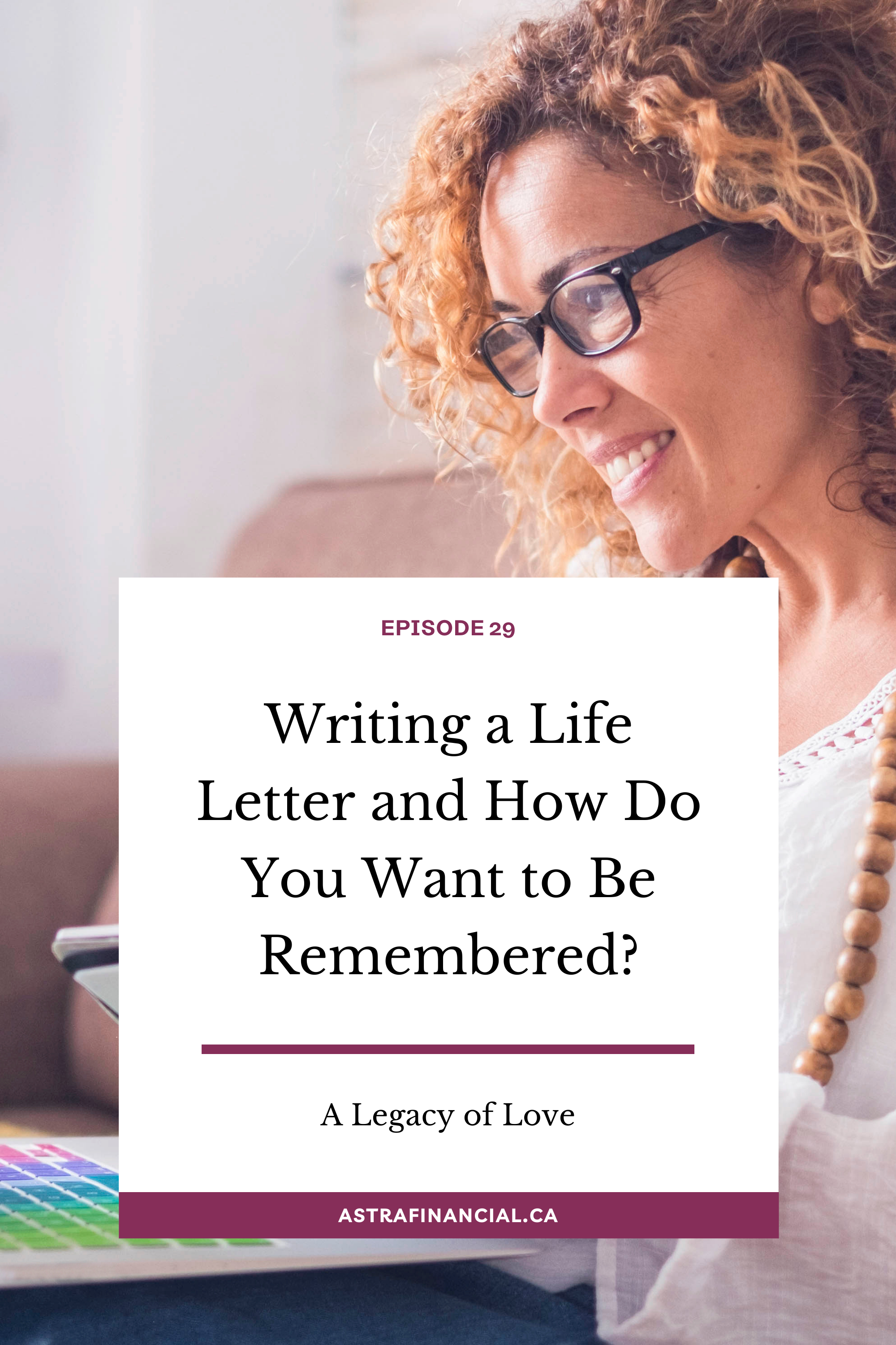 Episode 29 - Writing a Life Letter and How Do You Want to Be Remembered? By Astra Financial